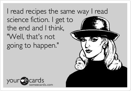 """I read recipes the same way I read science fiction. I get to the end and I think, """"Well, that's not going to happen."""""""