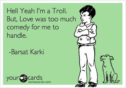Hell Yeah I'm a Troll. But, Love was too much comedy for me to handle.   -Barsat Karki