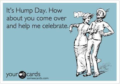 It's Hump Day. How about you come over and help me celebrate.