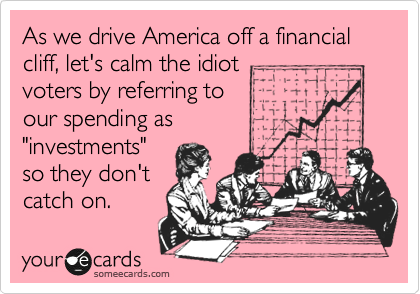 "As we drive America off a financial cliff, let's calm the idiot voters by referring to our spending as ""investments"" so they don't catch on."