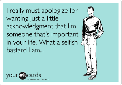 I really must apologize for wanting just a little acknowledgment that I'm someone that's important in your life. What a selfish bastard I am...