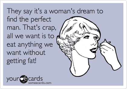 They Say Its A Womans Dream To Find The Perfect Man Thats Crap