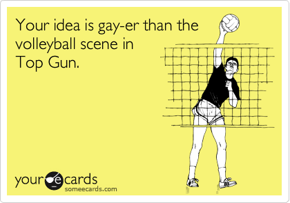 Your idea is gay-er than the volleyball scene in  Top Gun.