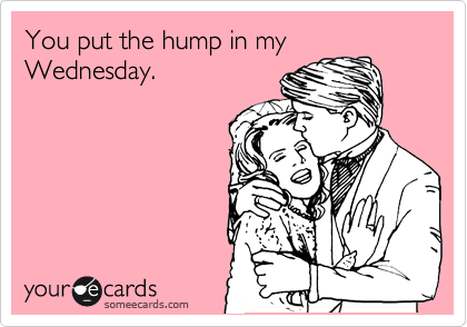 You put the hump in my Wednesday.