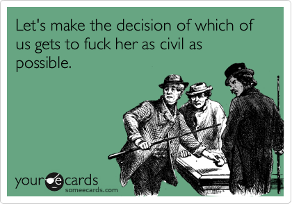 Let's make the decision of which of us gets to fuck her as civil as possible.