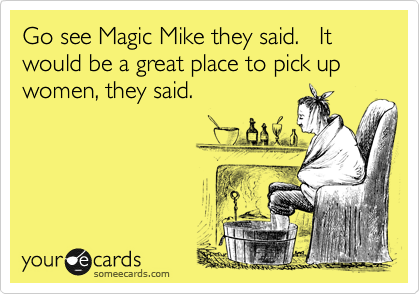 Go see Magic Mike they said.   It would be a great place to pick up  women, they said.