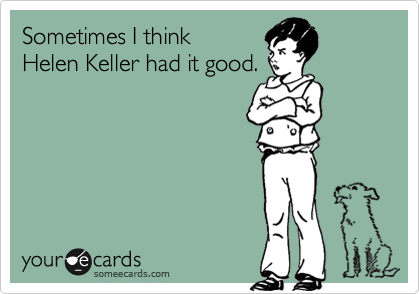 Sometimes I think Helen Keller had it good.