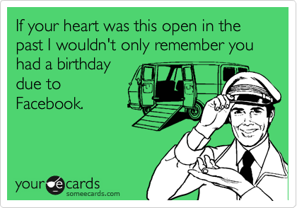 If your heart was this open in the past I wouldn't only remember you had a birthday  due to Facebook.