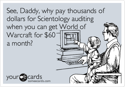 See, Daddy, why pay thousands of dollars for Scientology auditing when you can get World of Warcraft for %2460 a month?