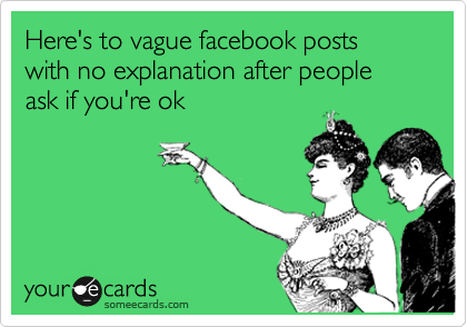 Here's to vague facebook posts with no explanation after people ask if you're ok