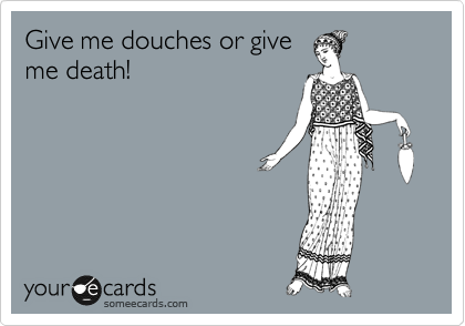 Give me douches or give me death!
