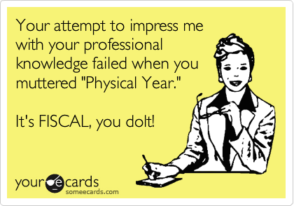 "Your attempt to impress me with your professional knowledge failed when you muttered ""Physical Year.""   It's FISCAL, you dolt!"