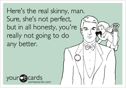 Here's the real skinny, man. Sure, she's not perfect, but in all honesty, you're really not going to do  any better.