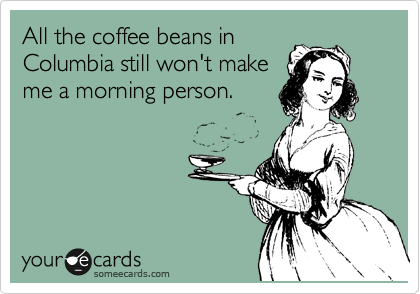 All the coffee beans in Columbia still won't make me a morning person.