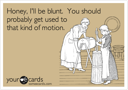 Honey, I'll be blunt.  You should probably get used to that kind of motion.