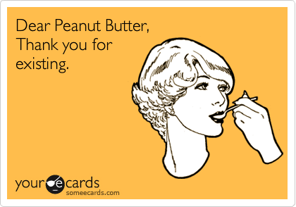 Dear Peanut Butter, Thank you for existing.