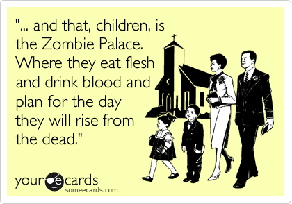 """... and that, children, is the Zombie Palace. Where they eat flesh and drink blood and plan for the day they will rise from the dead."""