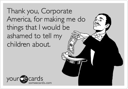 Thank you, Corporate America, for making me do things that I would be ashamed to tell my children about.