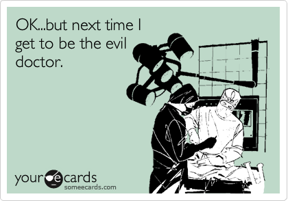 OK...but next time I get to be the evil doctor.