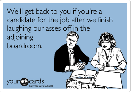 We'll get back to you if you're a candidate for the job after we finish laughing our asses off in the adjoining  boardroom.
