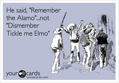 "He said, ""Remember the Alamo""...not  ""Dismember Tickle me Elmo"""