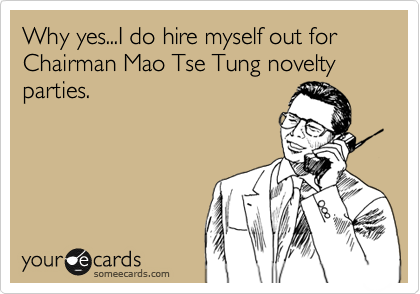 Why yes...I do hire myself out for  Chairman Mao Tse Tung novelty parties.