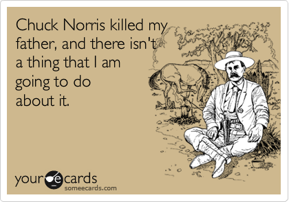 Chuck Norris killed my father, and there isn't a thing that I am going to do  about it.