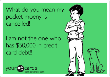 What do you mean my pocket moeny is cancelled!  I am not the one who has %2450,000 in credit card debt!!