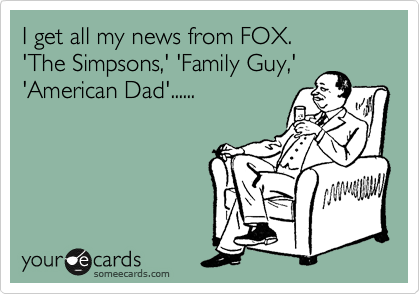 I get all my news from FOX. 'The Simpsons,' 'Family Guy,' 'American Dad'......