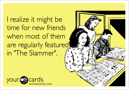 "I realize it might be time for new friends when most of them are regularly featured in ""The Slammer""."