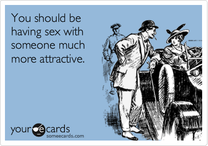 You should be having sex with someone much more attractive.