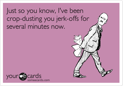 Just so you know, I've been crop-dusting you jerk-offs for several minutes now.