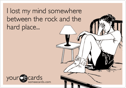 I lost my mind somewhere between the rock and the hard place...