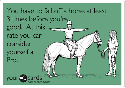 You have to fall off a horse at least 3 times before you're good.  At this rate you can consider yourself a Pro.