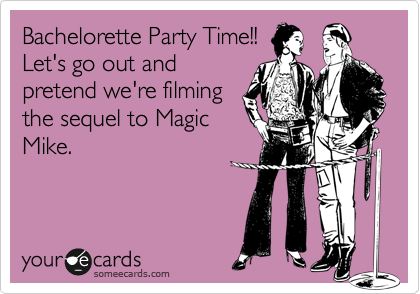 Bachelorette Party Time!! Let's go out and pretend we're filming the sequel to Magic Mike.