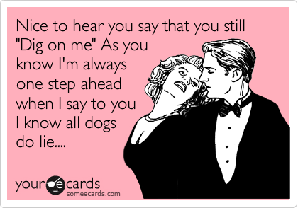 "Nice to hear you say that you still ""Dig on me"" As you know I'm always one step ahead when I say to you I know all dogs do lie...."