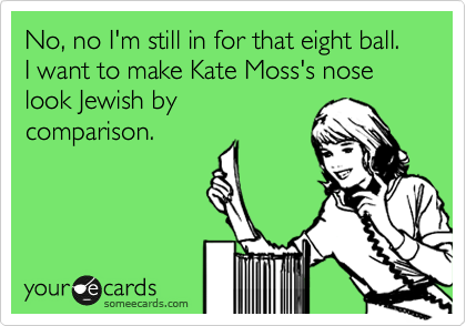 No, no I'm still in for that eight ball.  I want to make Kate Moss's nose look Jewish by comparison.