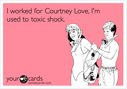 I worked for Courtney Love, I'm used to toxic shock.