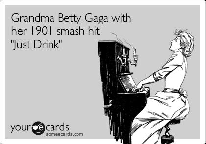 "Grandma Betty Gaga with her 1901 smash hit ""Just Drink"""
