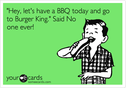 """Hey, let's have a BBQ today and go to Burger King."" Said No one ever!"