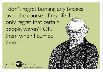 I don't regret burning any bridges over the course of my life. I only regret that certain people weren't ON them when I burned them...
