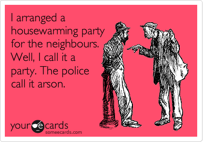 I arranged a housewarming party for the neighbours. Well, I call it a party. The police call it arson.