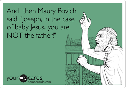 "And  then Maury Povich said, ""Joseph, in the case of baby Jesus...you are NOT the father!"""