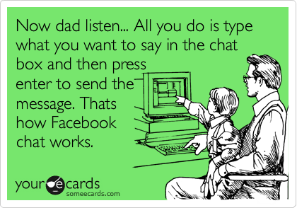 Now dad listen... All you do is type what you want to say in the chat box and then press enter to send the message. Thats how Facebook chat works.