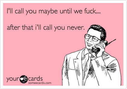 I'll call you maybe until we fuck....  after that i'll call you never.