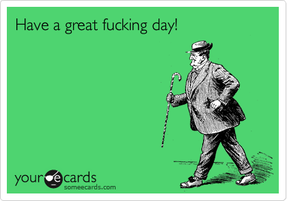 Have a great fucking day!