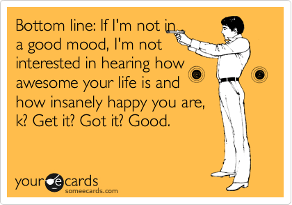 Bottom line: If I'm not in a good mood, I'm not interested in hearing how awesome your life is and how insanely happy you are, k? Get it? Got it? Good.