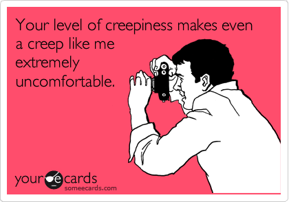 Your level of creepiness makes even a creep like me extremely uncomfortable.