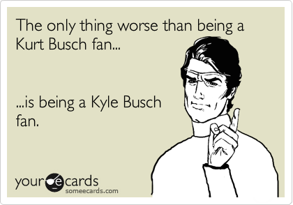 The only thing worse than being a Kurt Busch fan...   ...is being a Kyle Busch  fan.