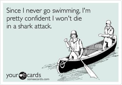 Since I never go swimming, I'm  pretty confident I won't die in a shark attack.